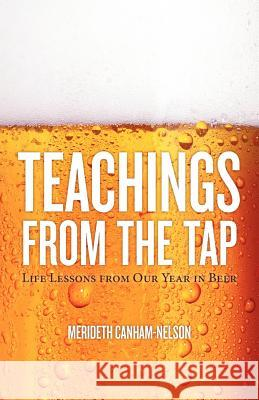 Teachings from the Tap: Life Lessons from Our Year in Beer Merideth Canham-Nelson 9780985321406