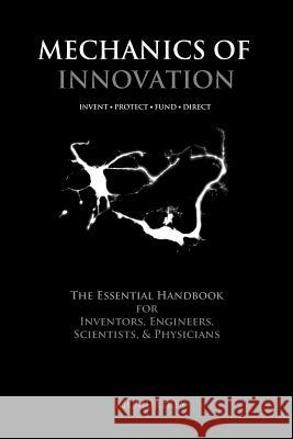 Mechanics of Innovation: The Essential Handbook for Inventors, Engineers, Scientists, & Physicians Richard J. McMurtrey 9780985396312