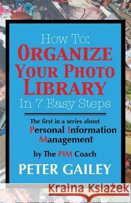 How to: Organize Your Photo Library in 7 Easy Steps: The First in a Series about Personal Information Management By: The Pimco Peter A. Gailey 9780985529703
