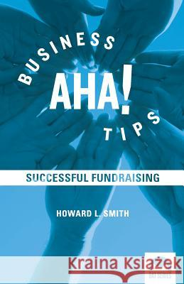 Business AHA! Tips: Successful Fundraising Howard L. Smith 9780985530563