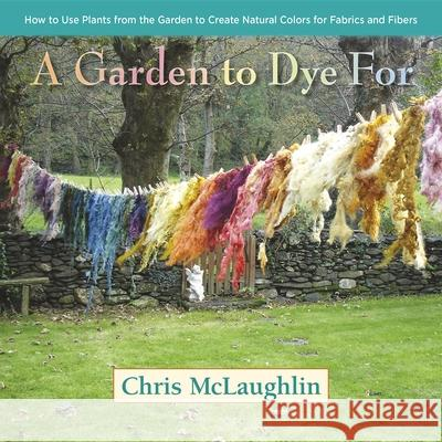 A Garden to Dye for: How to Use Plants from the Garden to Create Natural Colors for Fabrics and Fibers Chris McLaughlin 9780985562281