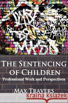 THE Sentencing of Children : Professional Work and Perspectives Max Travers 9780985569877