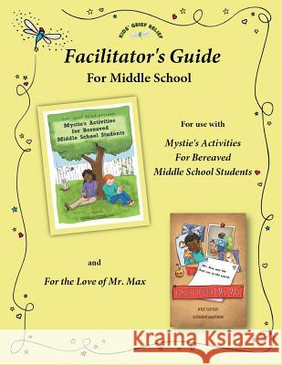 Facilitator's Guide for Use with Mystie's Activities for Bereaved Middle School Students Kids' Grief Relief                       Sarah Pecorino 9780985633448