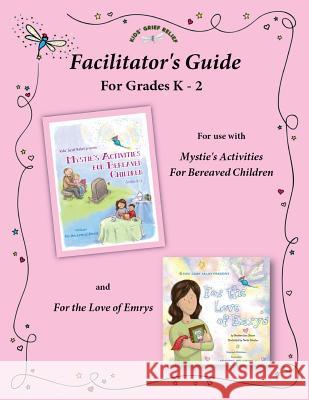 Facilitator's Guide for Use with Mystie's Activities for Bereaved Children Grades K-2 Kids' Grief Relief 9780985633462