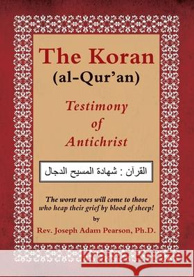 The Koran (Al-Qur'an): Testimony of Antichrist Rev Joseph Adam Pearso 9780985772833