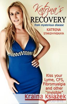 Katrina's Recovery from Mysterious Disease: Kiss Your Lyme, Cfs, Fibromyalgia and Other ?Invisible? Illnesses Good-Bye Katrina Starzhynskaya 9780985811808