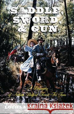 Saddle, Sword, and Gun : A Biography of Nathan Bedford Forrest For Teens Lochlainn Seabrook 9780985863265