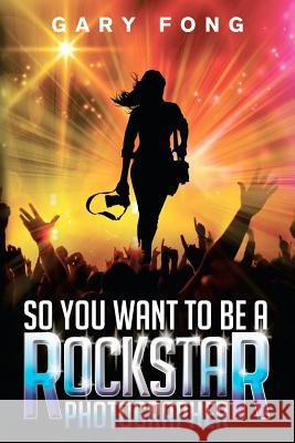 So You Want to Be a Rockstar Photographer: Exploding the Myth and Real World Guidance Gary Fong Andy Wolfendon Ranilo Cabo 9780985917807