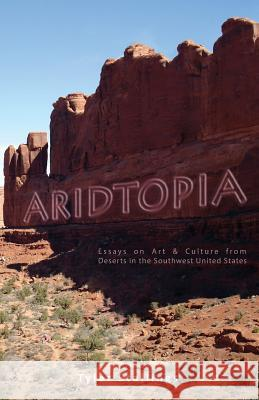 Aridtopia: Essays on Art & Culture from Deserts in the Southwest United States Tyler Stallings 9780985949532