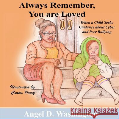 Always Remember You Are Loved: When a Child Seeks Guidance on Cyber and Peer Bullying Angel D. Washington Curtis Perry 9780986004117