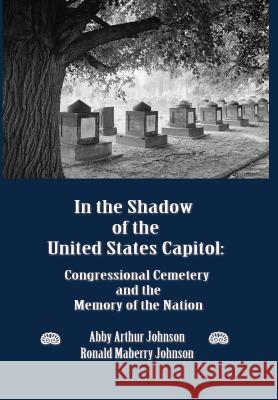 In the Shadow of the United States Capitol: Congressional Cemetery and the Memory of the Nation Abby A. Johnson Ronald M. Johnson 9780986021626