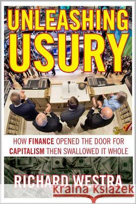 Unleashing Usury: How Finance Opened the Door to Capitalism Then Swallowed It Whole Richard Westra 9780986085338