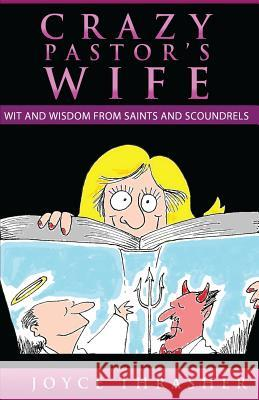 A Crazy Pastor's Wife: Wit and Wisdom from Saints and Scoundrels Joyce Thrasher Jeannie Rogers Joseph Brown 9780986102509 Crazy Pastor's Wife