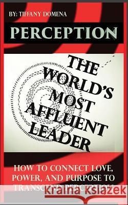 Perception the World's Most Affluent Leader: Connect Love, Power, and Purpose to Transcend Perception Tiffany Domena 9780986124303