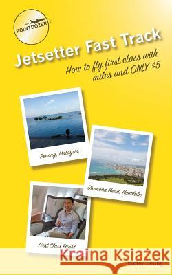 Pointdozer's Jetsetter Fast Track: How to Fly First Class with Miles and Only $5 Victor Leung 9780986157028