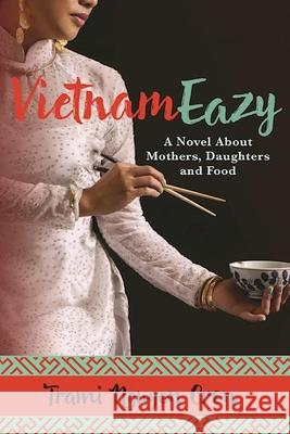 Vietnameazy: A Novel about Mothers, Daughters and Food Trami Nguye 9780986189890