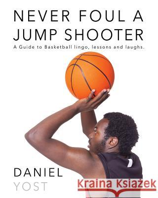 Never Foul A Jump Shooter Daniel Yost Jackson Deborah Marvel Banot 9780986195303 Market Management Group LLC
