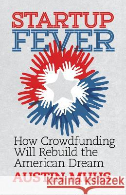 Start Up Fever: How Crowdfunding Will Rebuild the American Dream Austin Lane Muhs 9780986275814