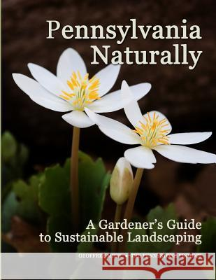 Pennsylvania Naturally: A Gardener's Guide to Sustainable Landscaping Geoffrey L. Mehl 9780986276606