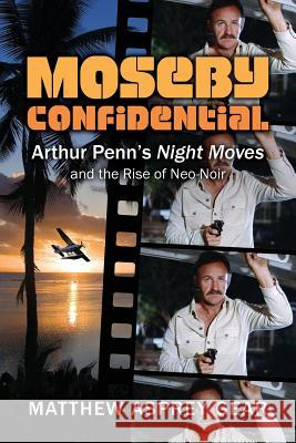 Moseby Confidential: Arthur Penn's Night Moves and the Rise of Neo-Noir Matthew Asprey Gear 9780986377082