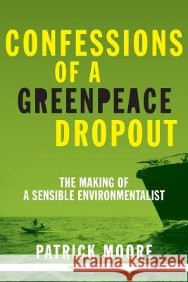 Confessions of a Greenpeace Dropout: The Making of a Sensible Environmentalist Patrick Albert Moore 9780986480829