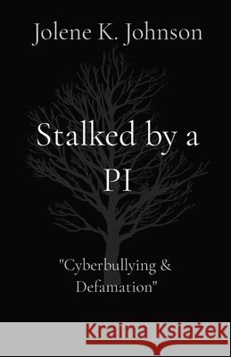 Stalked by a PI: The Untold Story of Cyberbullying Jolene K. Johnson 9780986489693