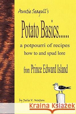 Potato Basics......a Potpourri of Recipes, How to and Spud Lore from Prince Edward Island Julie V. Watson 9780986548901