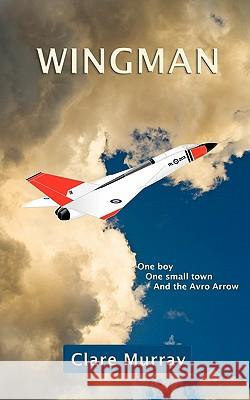 Wingman: One Boy, One Small Town, and the Avro Arrow Clare Murray 9780986620713