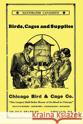 Chicago Bird & Cage Co. Illustrated Catalogue (Retro Peacock Edition): Birds, Cages and Supplies R. Peacock 9780986863707