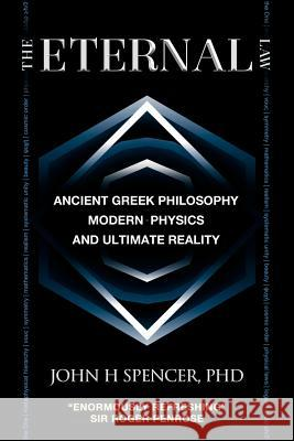 The Eternal Law: Ancient Greek Philosophy, Modern Physics, and Ultimate Reality John H. Spencer 9780986876905
