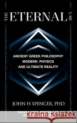 The Eternal Law: Ancient Greek Philosophy, Modern Physics, and Ultimate Reality John H. Spencer 9780986876943
