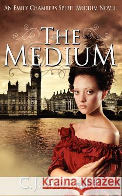 The Medium: An Emily Chambers Spirit Medium Novel C. J. Archer 9780987337214 Oz Books