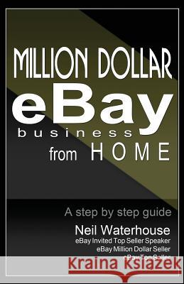 Million Dollar Ebay Business from Home - A Step by Step Guide: Million Dollar Ebay Business from Home - A Step by Step Guide MR Neil Waterhouse 9780987385505