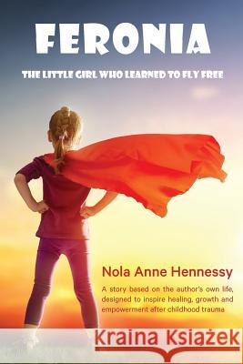 Feronia: The Little Girl Who Learned to Fly Free Nola A. Hennessy 9780987459992