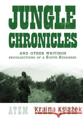 Jungle Chronicles and Other Writings: Recollections of a South Sudanese Atem Yaak Atem 9780987614186