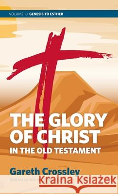 The Glory of Christ in the Old Testament: Volume 1: Genesis to Esther Gareth Crossley 9780987684165