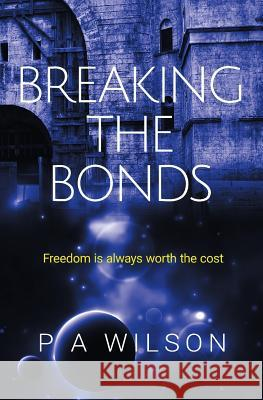 Breaking the Bonds: A Science Fiction Rebellion Novel P. a. Wilson 9780987842237
