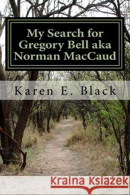 My Search for Gregory Bell Aka Norman Maccaud: Clues in the News Karen E. Black 9780987986658
