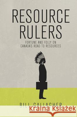 Resource Rulers: Fortune and Folly on Canada's Road to Resources Bill Gallagher Alan C. Cairns 9780988056909
