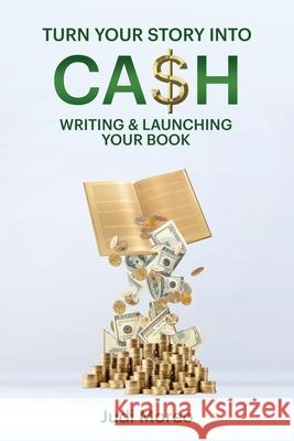 Turn Your Story Into Cash: : Writing & Launching Your Book Judi Moreo 9780988230743
