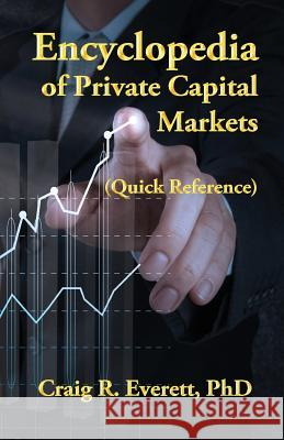 Encyclopedia of Private Capital Markets: (Quick Reference) Craig R. Everett 9780988237445