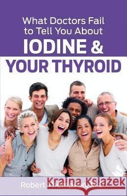 What Doctors Fail to Tell You about Iodine and Your Thyroid Robert Thompso 9780988386686