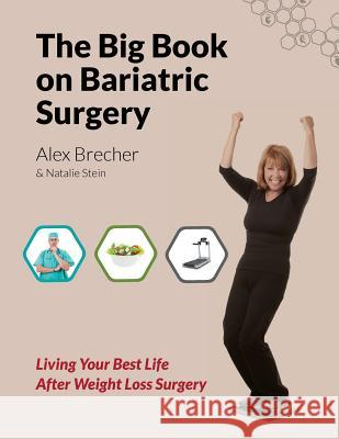 The Big Book on Bariatric Surgery: Living Your Best Life After Weight Loss Surgery Alex Brecher Natalie Stein 9780988388277