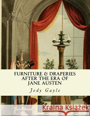 Furniture and Draperies After the Era of Jane Austen: Ackermann's Repository of Arts Jody Gayle 9780988400108
