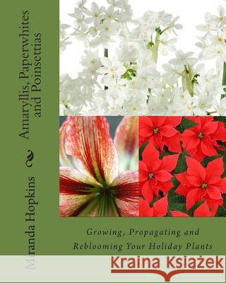 Amaryllis, Paperwhites and Poinsettias: Growing, Propagating and Reblooming Your Holiday Plants Miranda Hopkins 9780988443358