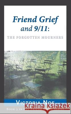 Friend Grief and 9/11: The Forgotten Mourners Victoria Noe 9780988463264