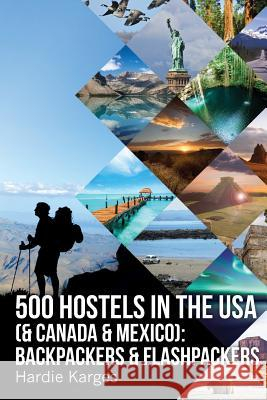 500 Hostels in the USA (& Canada & Mexico): Backpackers & Flashpackers Hardie Karges 9780988490598
