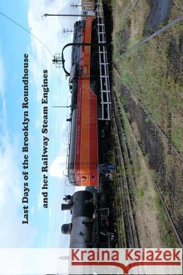 Last Days of the Brooklyn Roundhouse and Her Railway Steam Engines Barbara Beito Barbara Beito and Joh 9780988615533
