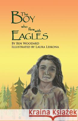 The Boy Who Flew with Eagles Ben Woodard Laura Leikona 9780988627451