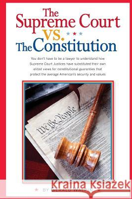 The Supreme Court vs. the Constitution: You Don't Have to Be a Lawyer to Understand How Supreme Court Justices Have Recently Substituted Their Own Eli Gerald Walpin 9780988650916